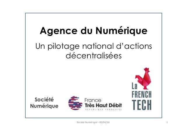Agence du Numérique Un pilotage national d'actions décentralisées Société  Numérique  -‐  06/04/16   1   Sociét...