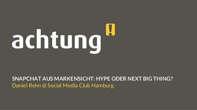 SNAPCHAT AUS MARKENSICHT: HYPE ODER NEXT BIG THING? Daniel Rehn @ Social Media Club Hamburg