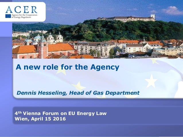 A new role for the Agency Dennis Hesseling, Head of Gas Department 4th Vienna Forum on EU Energy Law Wien, April 15 2016