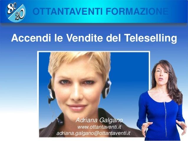OTTANTAVENTI FORMAZIONE Accendi le Vendite del Teleselling Adriana Galgano www.ottantaventi.it adriana.galgano@ottantavent...