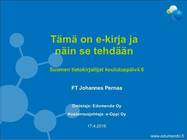 Suomen tietokirjailijat koulutuspäivä 6 FT Johannes Pernaa Omistaja: Edumendo Oy Kustannusjohtaja: e-Oppi Oy Tämä on e-kir...