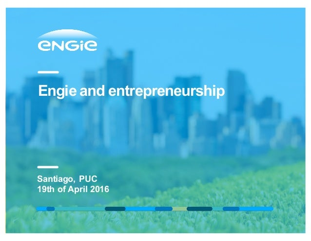 Engie and entrepreneurship Santiago, PUC 19th of April 2016
