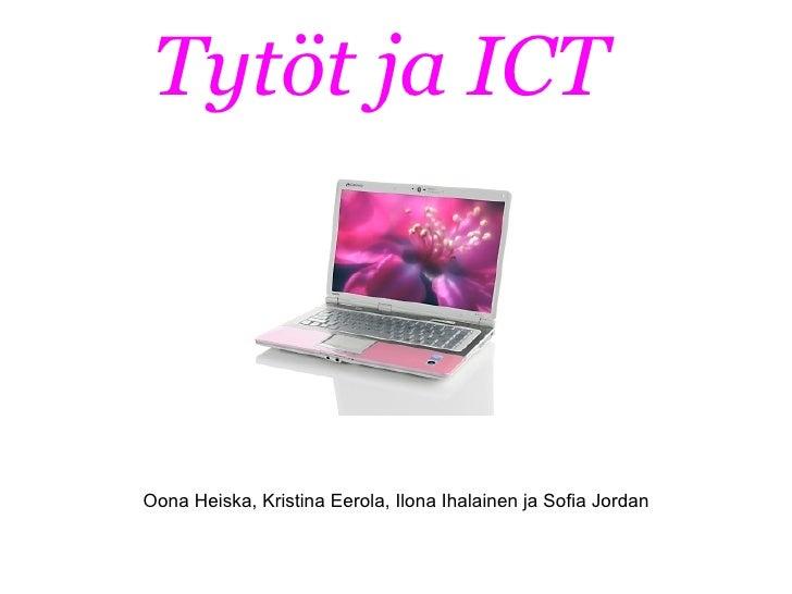 Tytöt ja ICT    Oona Heiska, Kristina Eerola, Ilona Ihalainen ja Sofia Jordan