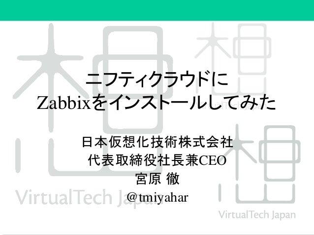 ニフティクラウドに Zabbixをインストールしてみた 日本仮想化技術株式会社 代表取締役社長兼CEO 宮原 徹 @tmiyahar