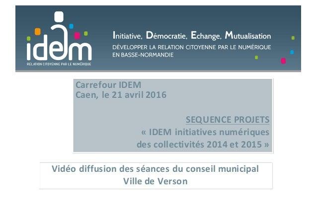 CarrefourIDEM Caen,le21avril2016 SEQUENCEPROJETS « IDEMinitiativesnumériques descollectivités2014et2015 » Vi...