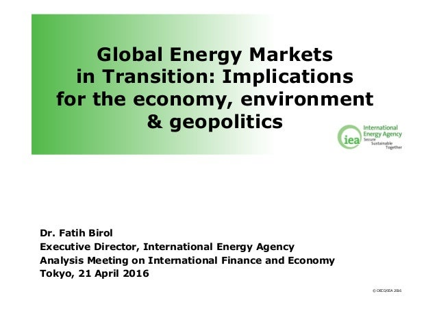 © OECD/IEA 2016 Global Energy Markets in Transition: Implications for the economy, environment & geopolitics Dr. Fatih Bir...