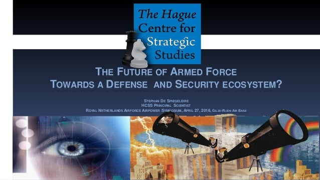 THE FUTURE OF ARMED FORCE TOWARDS A DEFENSE AND SECURITY ECOSYSTEM? STEPHAN DE SPIEGELEIRE HCSS PRINCIPAL SCIENTIST ROYAL ...