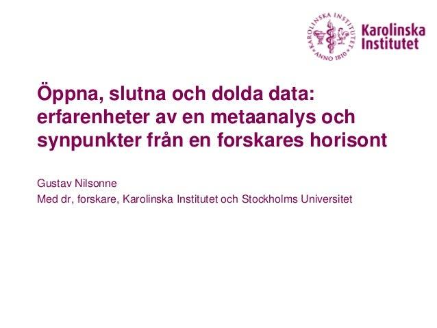 Öppna, slutna och dolda data: erfarenheter av en metaanalys och synpunkter från en forskares horisont Gustav Nilsonne Med ...