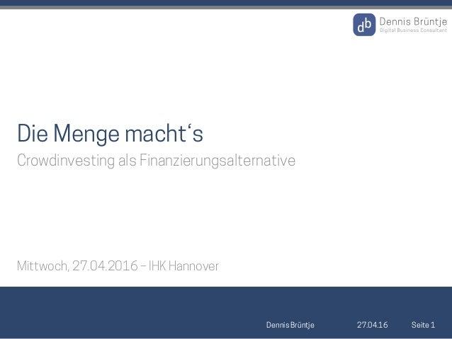 27.04.16Dennis Brüntje Seite 1 Die Menge macht's Crowdinvesting als Finanzierungsalternative Mittwoch, 27.04.2016 – IHK Ha...