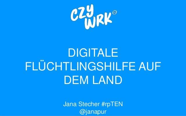 DIGITALE FLÜCHTLINGSHILFE AUF DEM LAND Jana Stecher #rpTEN @janapur