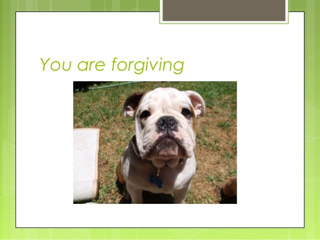 You are forgiving