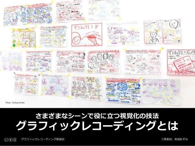 Photo: Toshiya Kondo さまざまなシーンで役に立つ視覚化の技法 グラフィックレコーディングとは グラフィックレコーディング勉強会 三澤直加、和田あずみ