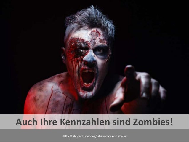 2015 // shopanbieter.de // alle Rechte vorbehalten Auch Ihre Kennzahlen sind Zombies!