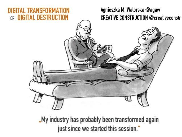 Agnieszka M. Walorska @agaw CREATIVE CONSTRUCTION @creativeconstr DIGITAL TRANSFORMATION OR DIGITAL DESTRUCTION
