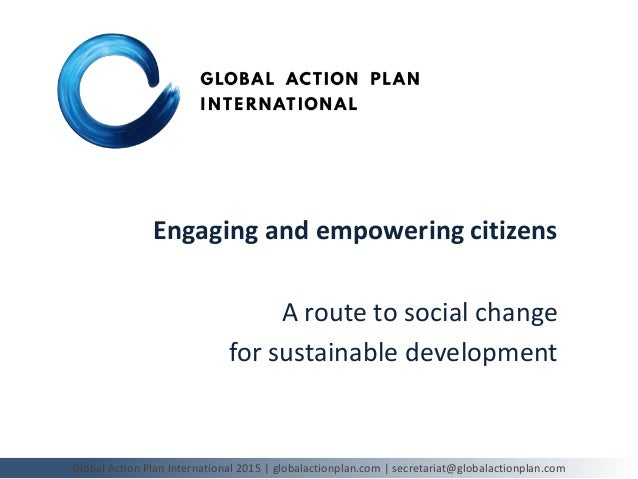 Engaging and empowering citizens A route to social change for sustainable development Global Action Plan International 201...