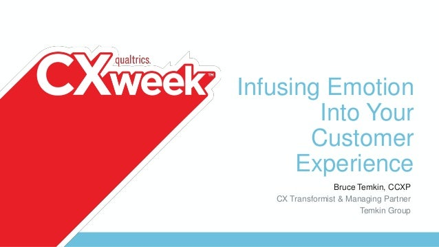 Infusing Emotion Into Your Customer Experience Bruce Temkin, CCXP CX Transformist & Managing Partner Temkin Group
