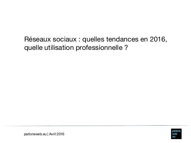 Réseaux sociaux: quelles tendances en 2016, quelle utilisation professionnelle? parlonsweb.eu | Avril 2016