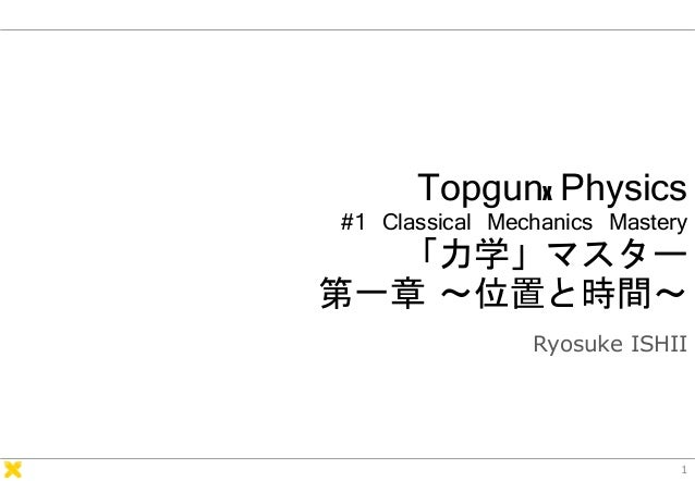 Topgunx Physics #1 Classical Mechanics Mastery 「力学」マスター 第一章 ~位置と時間~ Ryosuke ISHII 1