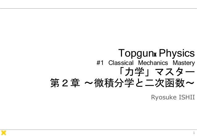 Topgunx Physics #1 Classical Mechanics Mastery 「力学」マスター 第2章 ~微積分学と二次函数~ Ryosuke ISHII 1