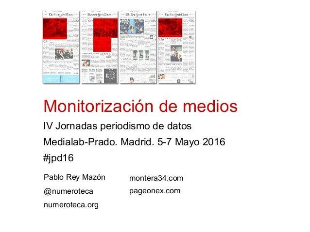 Monitorización de medios IV Jornadas periodismo de datos Medialab-Prado. Madrid. 5-7 Mayo 2016 #jpd16 Pablo Rey Mazón @num...