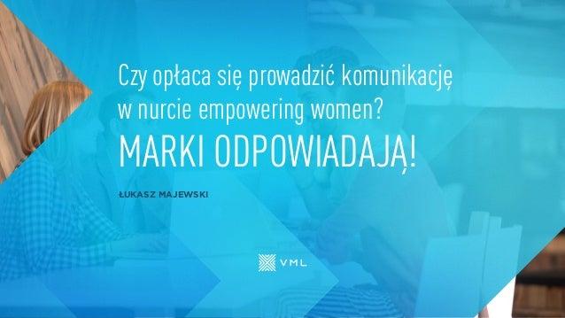 ŁUKASZ MAJEWSKI Czy opłaca się prowadzić komunikację w nurcie empowering women? MARKI ODPOWIADAJĄ!