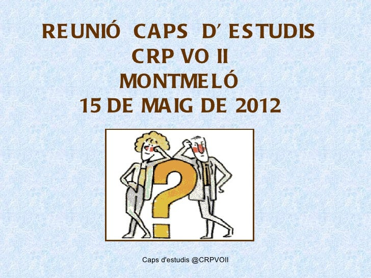 RE UNIÓ C A PS D' E S TUDIS         C RP VO II        MONTME LÓ    15 DE MA IG DE 2012         Caps destudis @CRPVOII