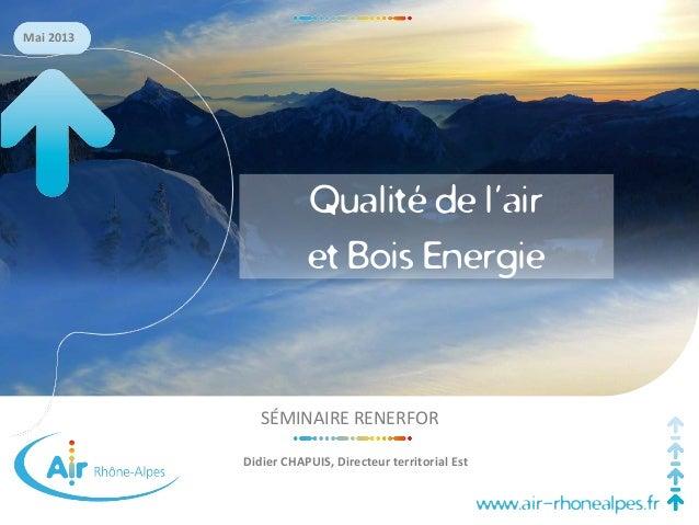 www.air-rhonealpes.fr Mai 2013 SÉMINAIRE RENERFOR Didier CHAPUIS, Directeur territorial Est Qualité de l'air et Bois Energ...