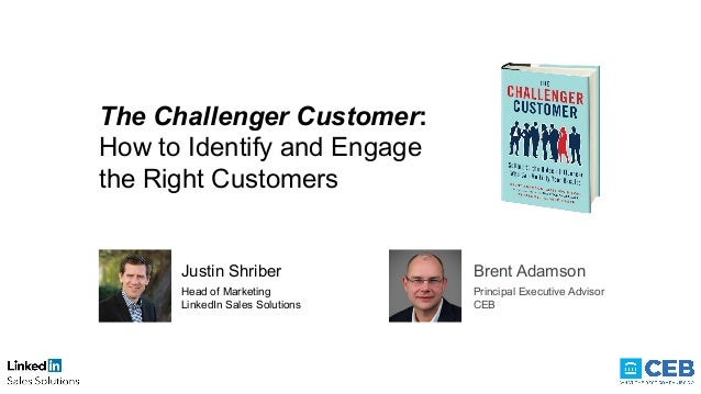 The Challenger Customer: How to Identify and Engage the Right Customers Justin Shriber Head of Marketing LinkedIn Sales So...