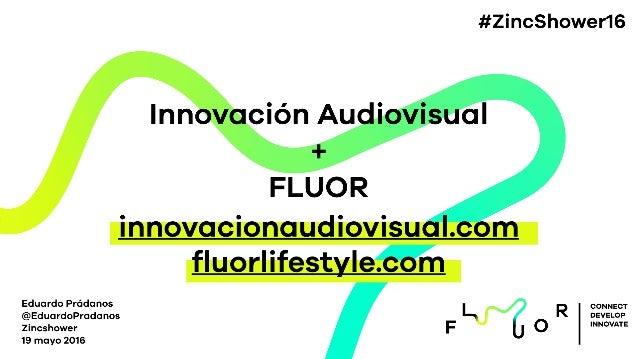 Innovación Audiovisual + FLUOR Eduardo Prádanos @EduardoPradanos Zincshower 19 mayo 2016 CONNECT DEVELOP INNOVATE innovaci...