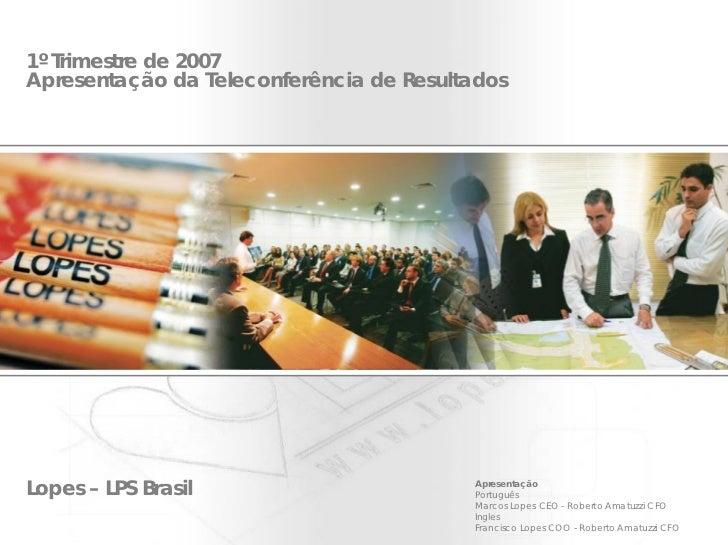 1º Trimestre de 2007 Apresentação da Teleconferência de Resultados     Lopes – LPS Brasil                       Apresentaç...