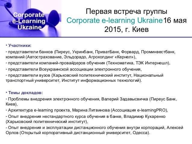 Первая встреча группы Corporate e-learning Ukraine16 мая 2015, г. Киев • Участники: - представители банков (Пиреус, Укринб...