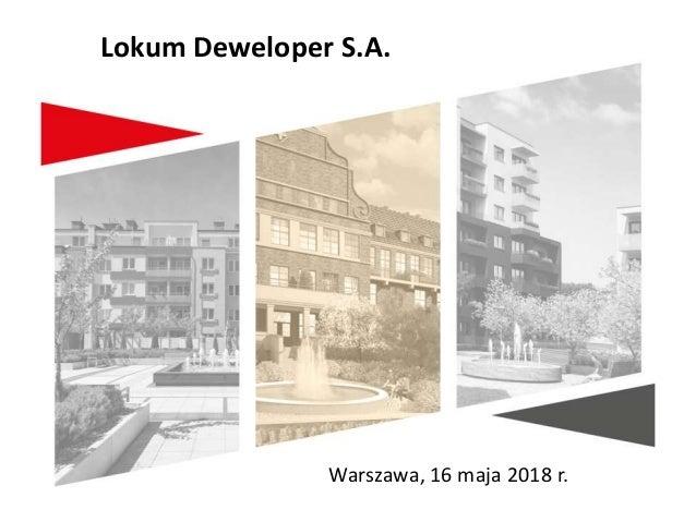 Warszawa, 16 maja 2018 r. Lokum Deweloper S.A.