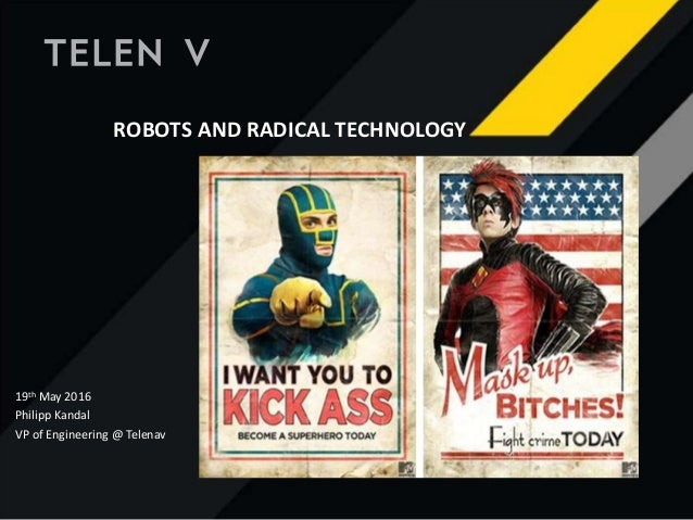 ROBOTS AND RADICAL TECHNOLOGY 19th May 2016 Philipp Kandal VP of Engineering @ Telenav