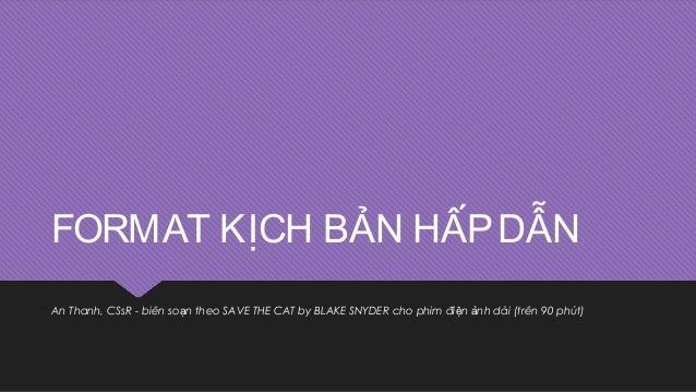 FORMAT KỊCH BẢN HẤPDẪN An Thanh, CSsR - biên so n theo SAVE THE CAT by BLAKE SNYDER cho phim đi n nh dài (trên 90 phút)ạ ệ...