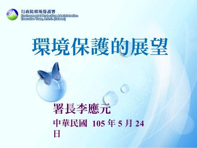 環境保護的展望 署長李應元 中華民國 105 年 5 月 24 日