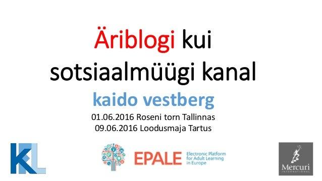 Äriblogi kui sotsiaalmüügi kanal kaido vestberg 01.06.2016 Roseni torn Tallinnas 09.06.2016 Loodusmaja Tartus