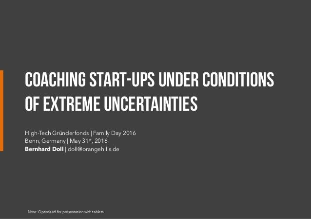 COACHING START-UPS UNDER CONDITIONS OF EXTREME UNCERTAINTIES High-Tech Gründerfonds | Family Day 2016 Bonn, Germany |May ...