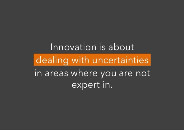 Innovation is about dealing with uncertainties in areas where you are not expert in.