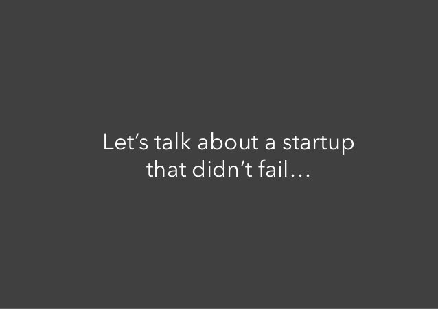 Let's talk about a startup that didn't fail…