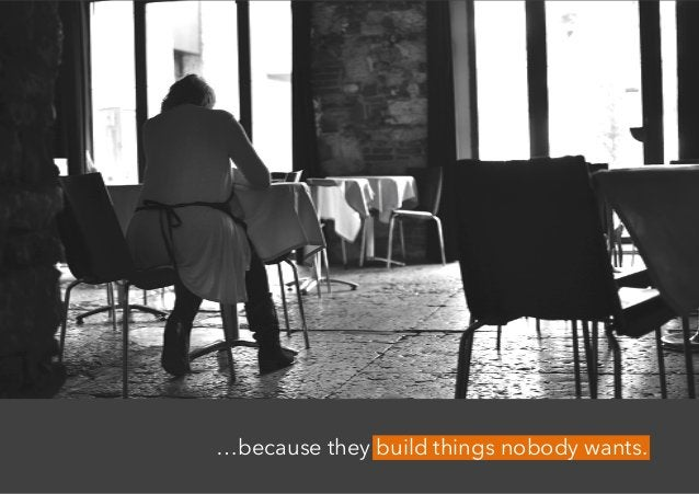 …because they build things nobody wants.