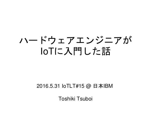 ハードウェアエンジニアが IoTに入門した話 2016.5.31 IoTLT#15 @ 日本IBM Toshiki Tsuboi