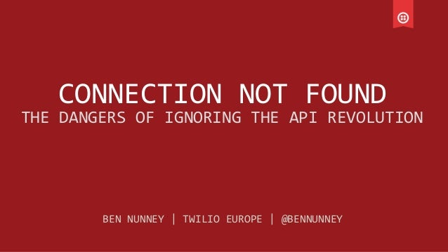 CONNECTION  NOT  FOUND   THE  DANGERS  OF  IGNORING  THE  API  REVOLUTION   BEN  NUNNEY     TWIL...