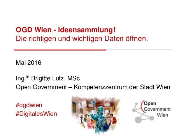 OGD Wien - Ideensammlung! Die richtigen und wichtigen Daten öffnen. Mai 2016 Ing.in Brigitte Lutz, MSc Open Government – K...