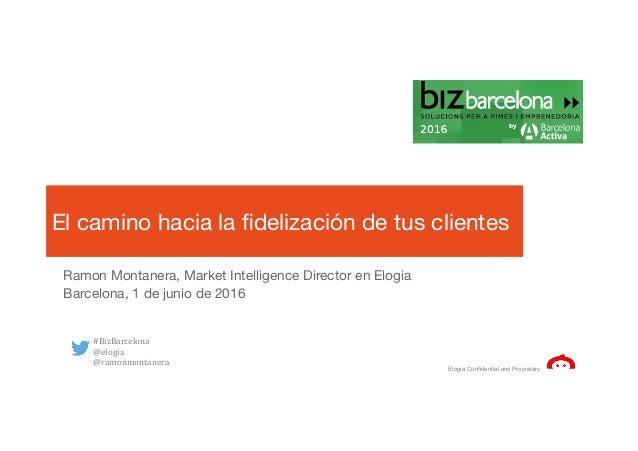 Elogia Confidential and Propietary El camino hacia la fidelización de tus clientes Ramon Montanera, Market Intelligence Dir...
