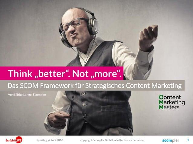 """Das SCOM Framework für Strategisches Content Marketing Think """"better"""". Not """"more"""". copyright Scompler GmbH (alle Rechte vo..."""