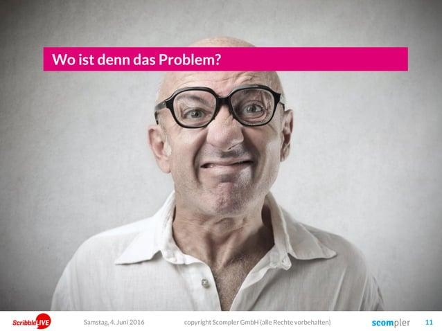 copyright Scompler GmbH (alle Rechte vorbehalten) 11Samstag, 4. Juni 2016 Wo ist denn das Problem?