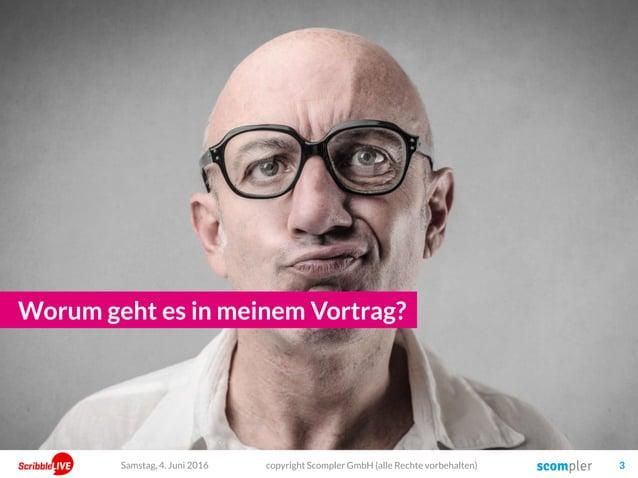 copyright Scompler GmbH (alle Rechte vorbehalten) 3 Worum geht es in meinem Vortrag? Samstag, 4. Juni 2016