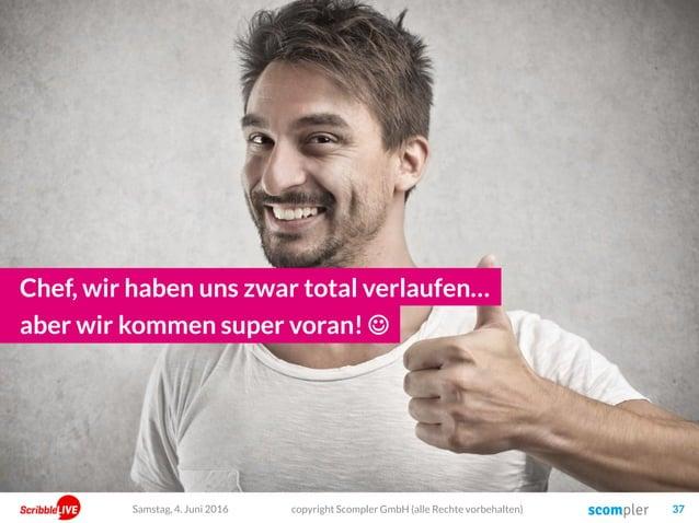 Chef, wir haben uns zwar total verlaufen… copyright Scompler GmbH (alle Rechte vorbehalten) 37 aber wir kommen super voran...
