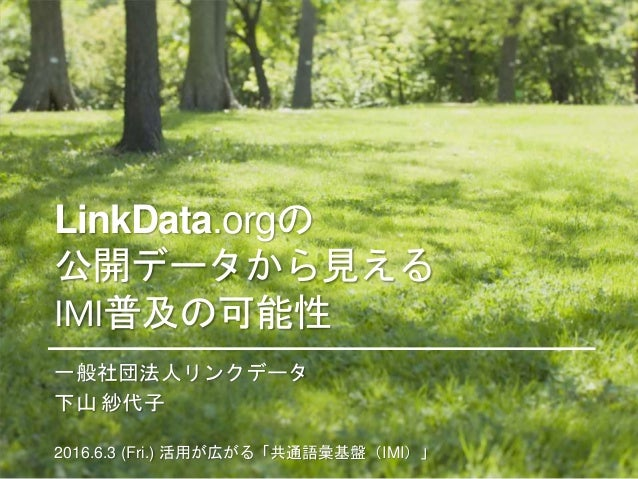 LinkData.orgの 公開データから見える IMI普及の可能性 一般社団法人リンクデータ 下山 紗代子 2016.6.3 (Fri.) 活用が広がる「共通語彙基盤(IMI)」