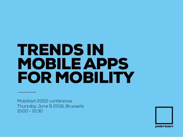 pieter baert TRENDS IN MOBILEAPPS FOR MOBILITY Mobiliteit 2050 conference Thursday June 9 2016, Brussells 10:00 - 10:30